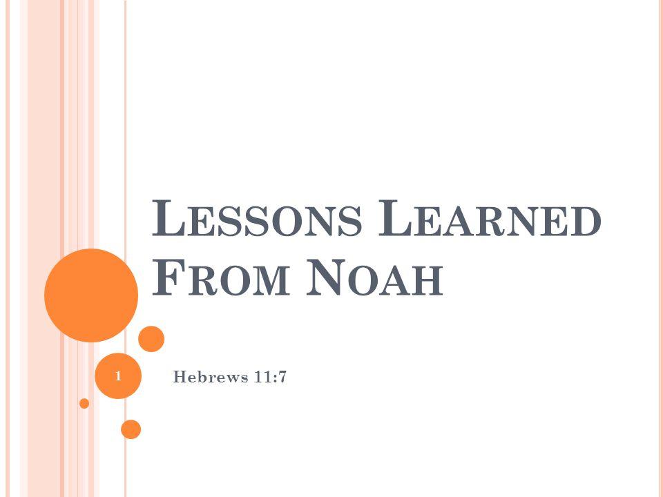 L ESSONS L EARNED F ROM N OAH Hebrews 11:7 1