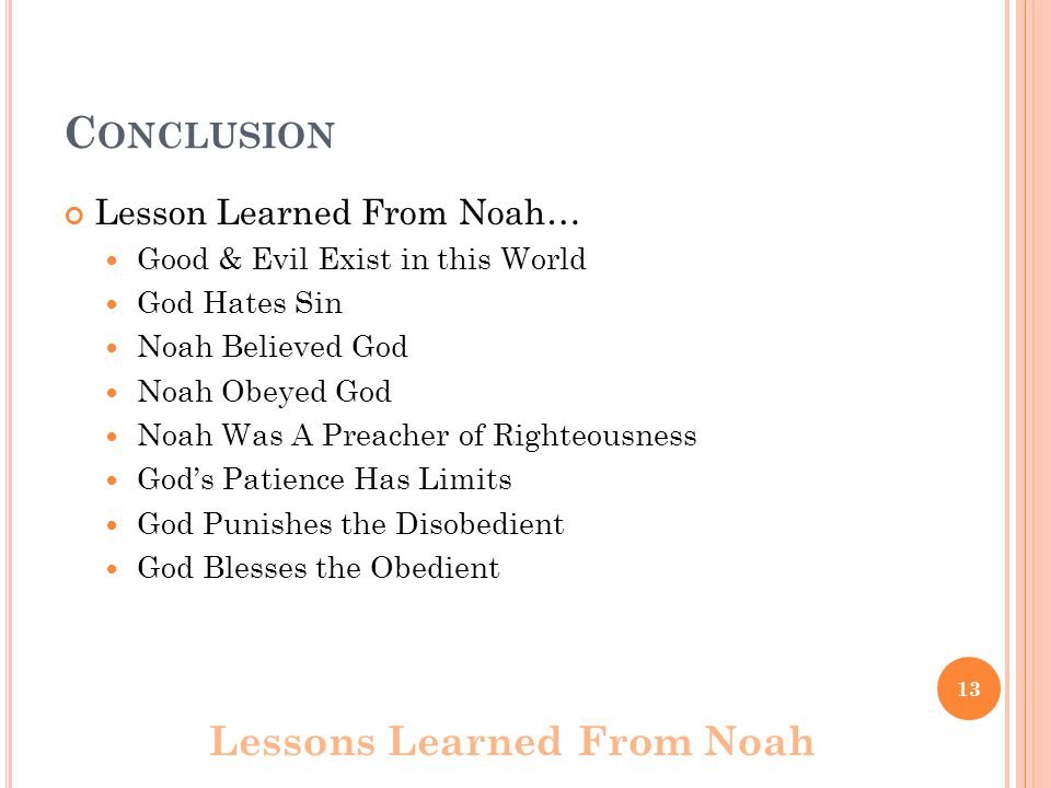 C ONCLUSION Lesson Learned From Noah… Good & Evil Exist in this World God Hates Sin Noah Believed God Noah Obeyed God Noah Was A Preacher of Righteousness God's Patience Has Limits God Punishes the Disobedient God Blesses the Obedient Lessons Learned From Noah 13