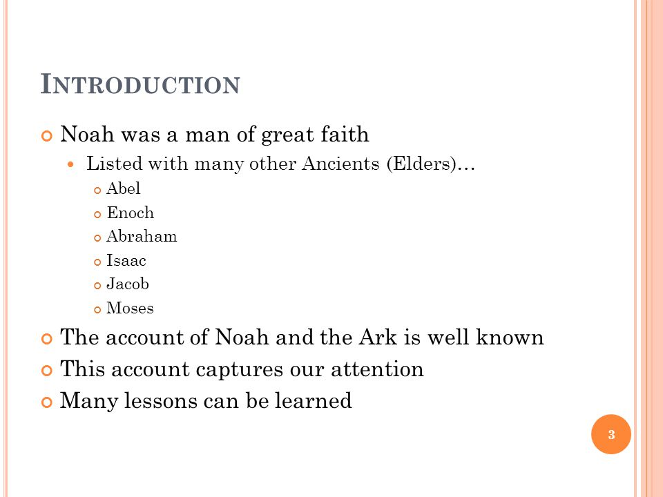 I NTRODUCTION Noah was a man of great faith Listed with many other Ancients (Elders)… Abel Enoch Abraham Isaac Jacob Moses The account of Noah and the