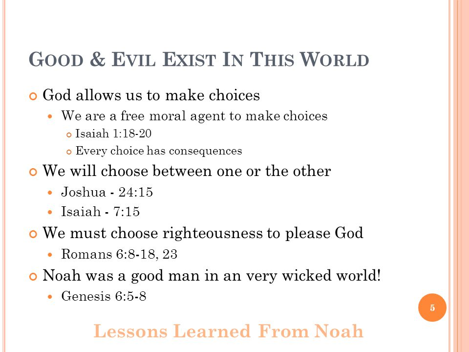G OOD & E VIL E XIST I N T HIS W ORLD God allows us to make choices We are a free moral agent to make choices Isaiah 1:18-20 Every choice has conseque