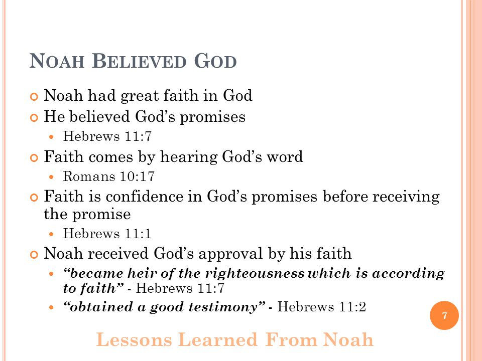 N OAH B ELIEVED G OD Noah had great faith in God He believed God's promises Hebrews 11:7 Faith comes by hearing God's word Romans 10:17 Faith is confidence in God's promises before receiving the promise Hebrews 11:1 Noah received God's approval by his faith became heir of the righteousness which is according to faith - Hebrews 11:7 obtained a good testimony - Hebrews 11:2 Lessons Learned From Noah 7