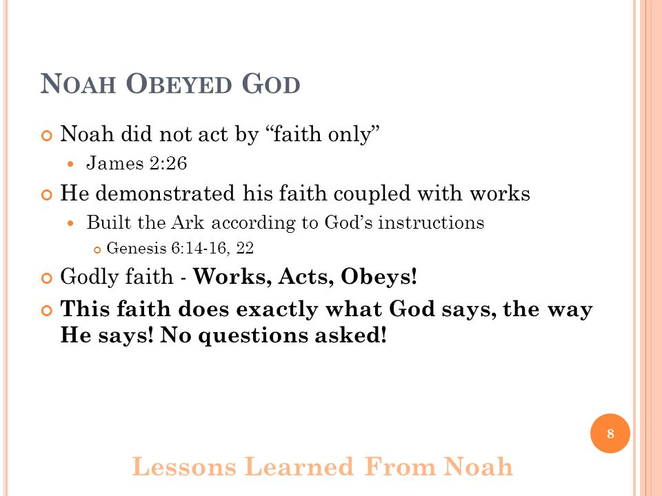 N OAH O BEYED G OD Noah did not act by faith only James 2:26 He demonstrated his faith coupled with works Built the Ark according to God's instructions Genesis 6:14-16, 22 Godly faith - Works, Acts, Obeys.