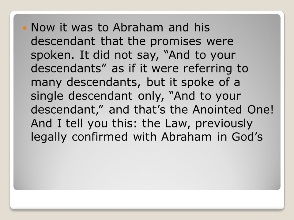 "Now it was to Abraham and his descendant that the promises were spoken. It did not say, ""And to your descendants"" as if it were referring to many desc"