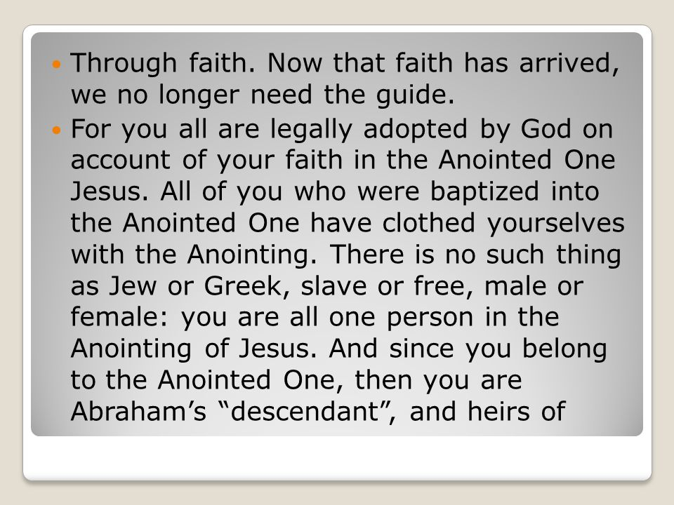 Through faith. Now that faith has arrived, we no longer need the guide. For you all are legally adopted by God on account of your faith in the Anointe