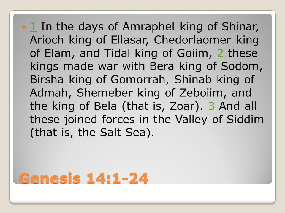 Genesis 14:1-24 1 In the days of Amraphel king of Shinar, Arioch king of Ellasar, Chedorlaomer king of Elam, and Tidal king of Goiim, 2 these kings ma