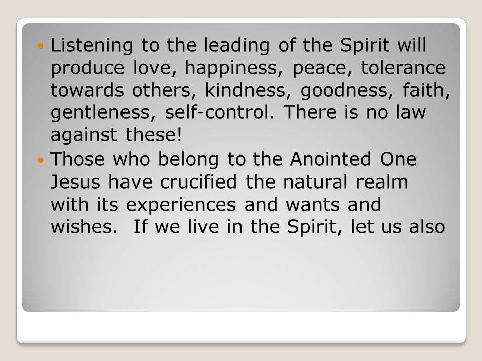 Listening to the leading of the Spirit will produce love, happiness, peace, tolerance towards others, kindness, goodness, faith, gentleness, self-cont