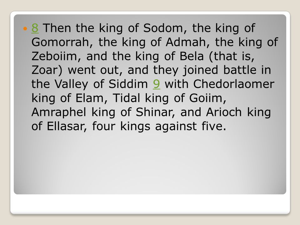 8 Then the king of Sodom, the king of Gomorrah, the king of Admah, the king of Zeboiim, and the king of Bela (that is, Zoar) went out, and they joined