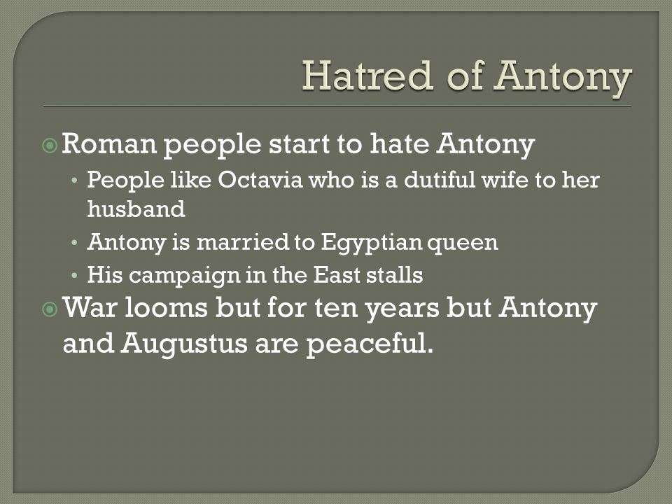  Roman people start to hate Antony People like Octavia who is a dutiful wife to her husband Antony is married to Egyptian queen His campaign in the E