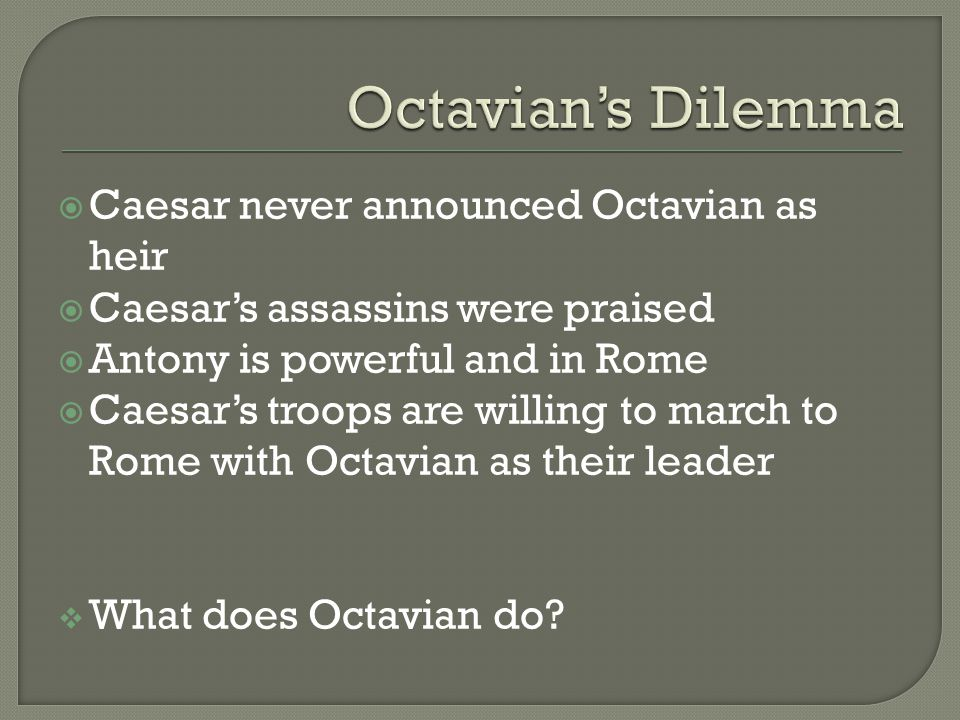  Octavian decides to return to Rome without the army  Cicero takes a liking to Octavian He feels that Octavian could possibly overpower Antony Cicero thinks that Octavian is young, smart and willing to learn.