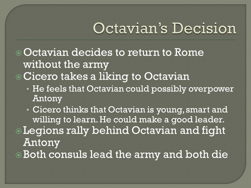  Octavian decides to return to Rome without the army  Cicero takes a liking to Octavian He feels that Octavian could possibly overpower Antony Cicer