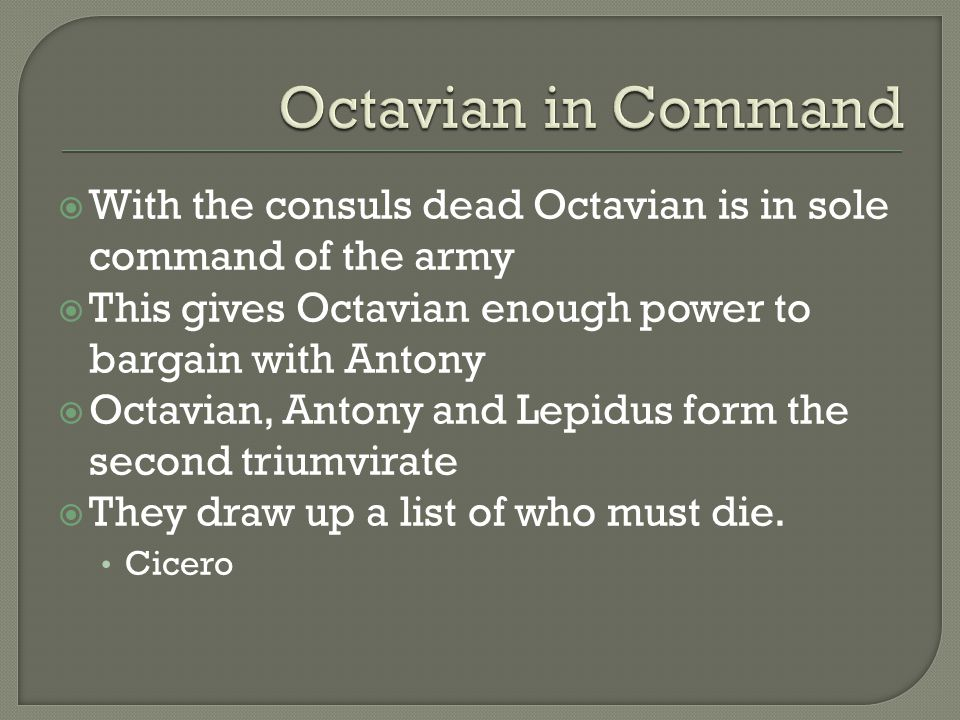  With the consuls dead Octavian is in sole command of the army  This gives Octavian enough power to bargain with Antony  Octavian, Antony and Lepid
