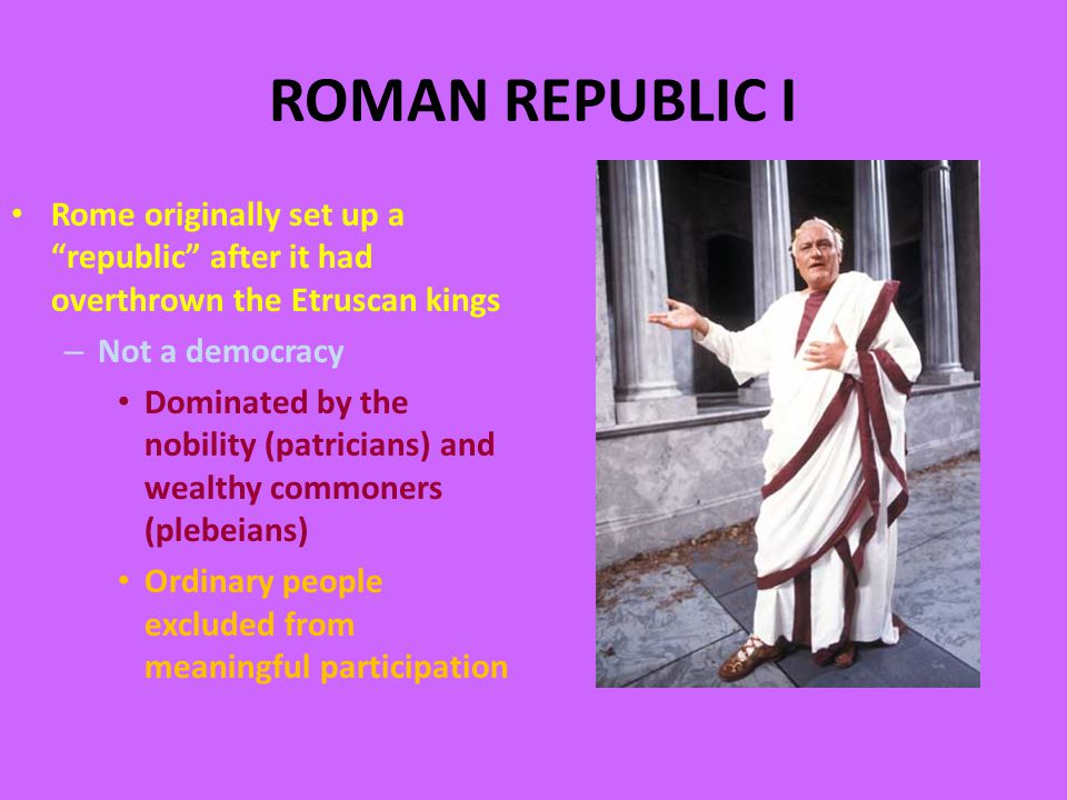 ROMAN REPUBLIC I Rome originally set up a republic after it had overthrown the Etruscan kings – Not a democracy Dominated by the nobility (patricians) and wealthy commoners (plebeians) Ordinary people excluded from meaningful participation