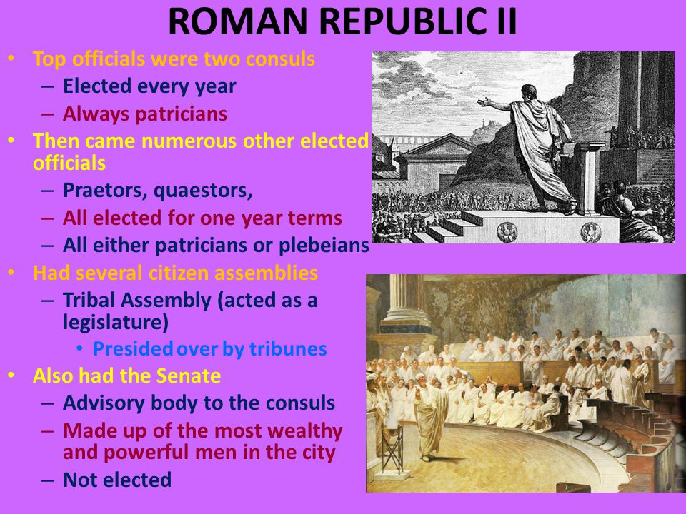 ROMAN REPUBLIC II Top officials were two consuls – Elected every year – Always patricians Then came numerous other elected officials – Praetors, quaestors, – All elected for one year terms – All either patricians or plebeians Had several citizen assemblies – Tribal Assembly (acted as a legislature) Presided over by tribunes Also had the Senate – Advisory body to the consuls – Made up of the most wealthy and powerful men in the city – Not elected