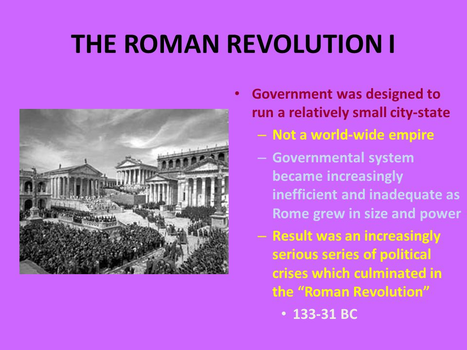 THE ROMAN REVOLUTION I Government was designed to run a relatively small city-state – Not a world-wide empire – Governmental system became increasingly inefficient and inadequate as Rome grew in size and power – Result was an increasingly serious series of political crises which culminated in the Roman Revolution 133-31 BC