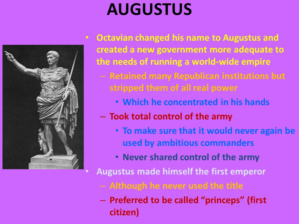 AUGUSTUS Octavian changed his name to Augustus and created a new government more adequate to the needs of running a world-wide empire – Retained many Republican institutions but stripped them of all real power Which he concentrated in his hands – Took total control of the army To make sure that it would never again be used by ambitious commanders Never shared control of the army Augustus made himself the first emperor – Although he never used the title – Preferred to be called princeps (first citizen)