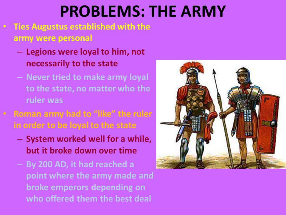 PROBLEMS: THE ARMY Ties Augustus established with the army were personal – Legions were loyal to him, not necessarily to the state – Never tried to make army loyal to the state, no matter who the ruler was Roman army had to like the ruler in order to be loyal to the state – System worked well for a while, but it broke down over time – By 200 AD, it had reached a point where the army made and broke emperors depending on who offered them the best deal