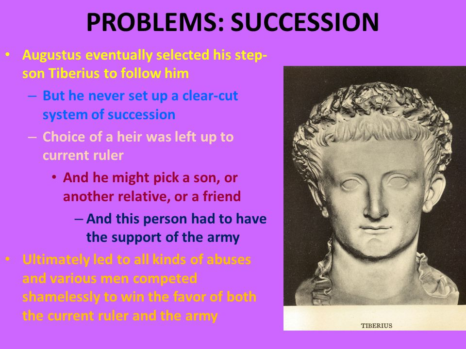 PROBLEMS: SUCCESSION Augustus eventually selected his step- son Tiberius to follow him – But he never set up a clear-cut system of succession – Choice of a heir was left up to current ruler And he might pick a son, or another relative, or a friend – And this person had to have the support of the army Ultimately led to all kinds of abuses and various men competed shamelessly to win the favor of both the current ruler and the army