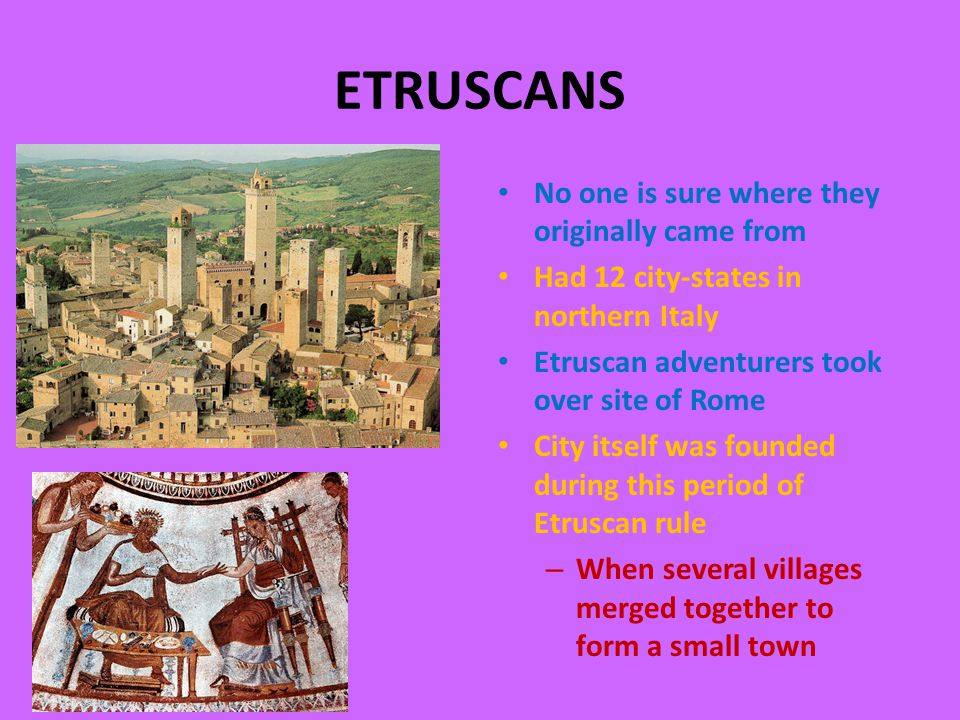 ETRUSCANS No one is sure where they originally came from Had 12 city-states in northern Italy Etruscan adventurers took over site of Rome City itself was founded during this period of Etruscan rule – When several villages merged together to form a small town