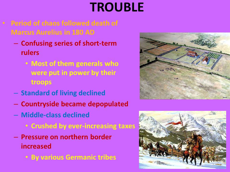 TROUBLE Period of chaos followed death of Marcus Aurelius in 180 AD – Confusing series of short-term rulers Most of them generals who were put in power by their troops – Standard of living declined – Countryside became depopulated – Middle-class declined Crushed by ever-increasing taxes – Pressure on northern border increased By various Germanic tribes