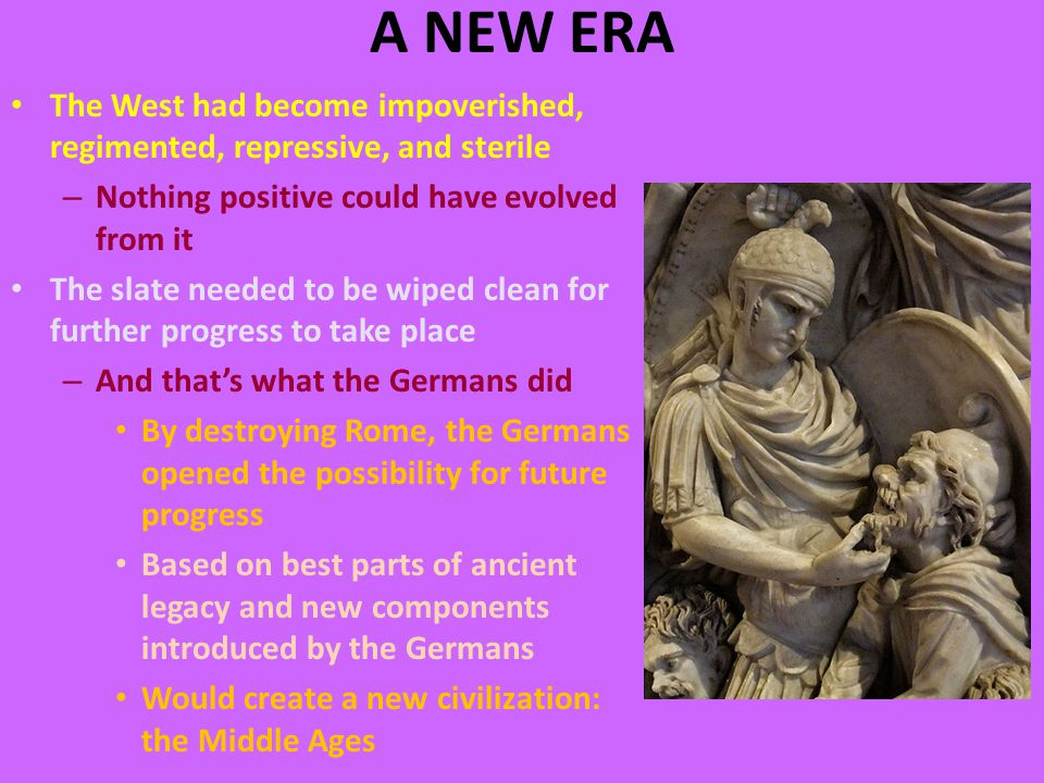 A NEW ERA The West had become impoverished, regimented, repressive, and sterile – Nothing positive could have evolved from it The slate needed to be wiped clean for further progress to take place – And that's what the Germans did By destroying Rome, the Germans opened the possibility for future progress Based on best parts of ancient legacy and new components introduced by the Germans Would create a new civilization: the Middle Ages