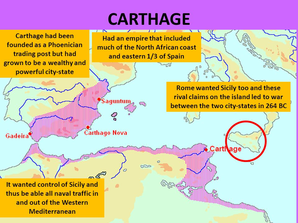 CARTHAGE Carthage had been founded as a Phoenician trading post but had grown to be a wealthy and powerful city-state Had an empire that included much of the North African coast and eastern 1/3 of Spain It wanted control of Sicily and thus be able all naval traffic in and out of the Western Mediterranean Rome wanted Sicily too and these rival claims on the island led to war between the two city-states in 264 BC
