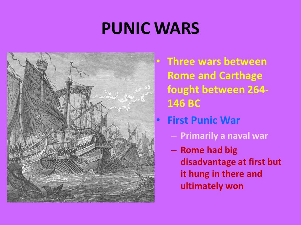 PUNIC WARS Three wars between Rome and Carthage fought between 264- 146 BC First Punic War – Primarily a naval war – Rome had big disadvantage at first but it hung in there and ultimately won