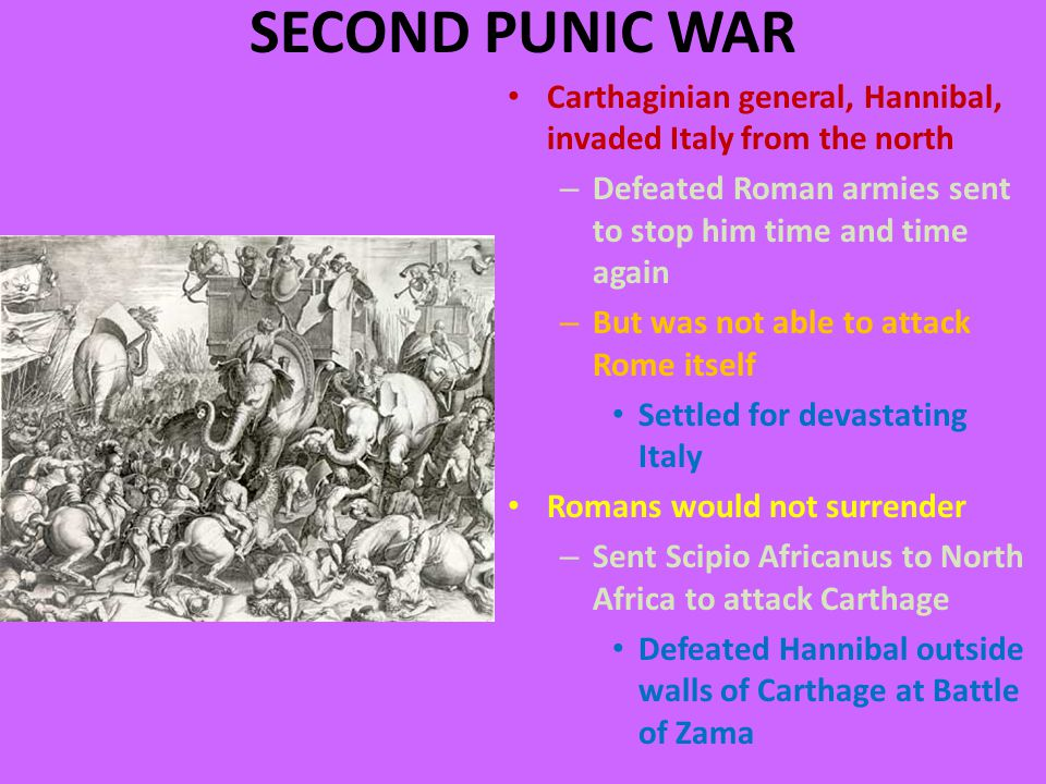 SECOND PUNIC WAR Carthaginian general, Hannibal, invaded Italy from the north – Defeated Roman armies sent to stop him time and time again – But was not able to attack Rome itself Settled for devastating Italy Romans would not surrender – Sent Scipio Africanus to North Africa to attack Carthage Defeated Hannibal outside walls of Carthage at Battle of Zama