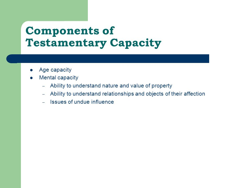 Components of Testamentary Capacity Age capacity Mental capacity – Ability to understand nature and value of property – Ability to understand relationships and objects of their affection – Issues of undue influence