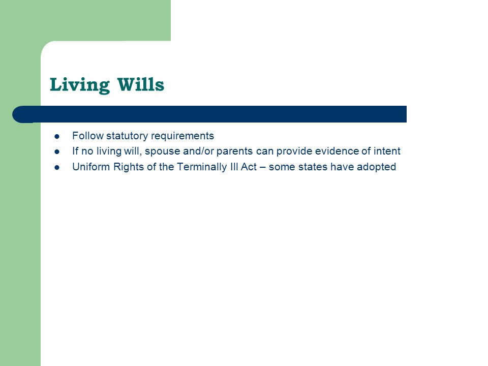Living Wills Follow statutory requirements If no living will, spouse and/or parents can provide evidence of intent Uniform Rights of the Terminally Ill Act – some states have adopted