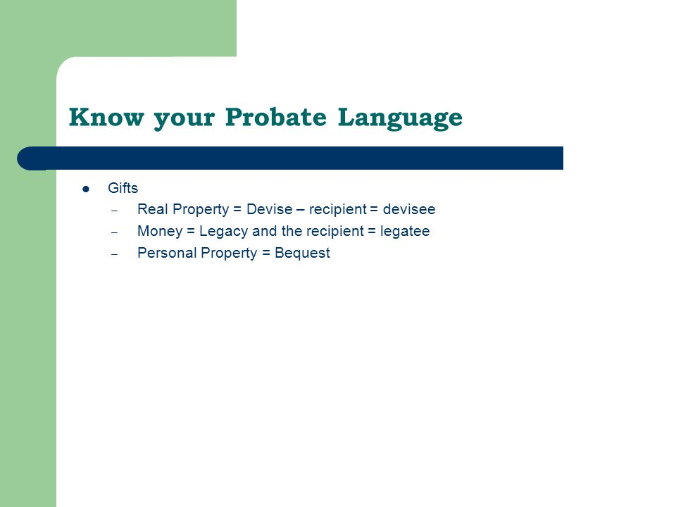 Know your Probate Language Gifts – Real Property = Devise – recipient = devisee – Money = Legacy and the recipient = legatee – Personal Property = Bequest