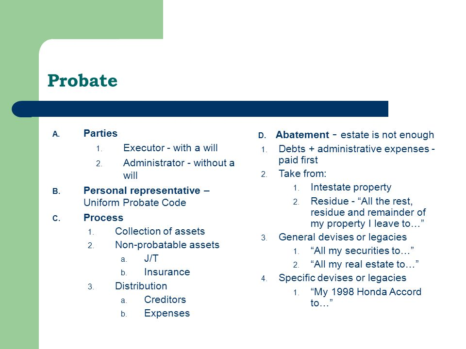 Probate A. Parties 1. Executor - with a will 2. Administrator - without a will B.