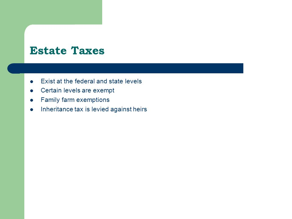 Estate Taxes Exist at the federal and state levels Certain levels are exempt Family farm exemptions Inheritance tax is levied against heirs