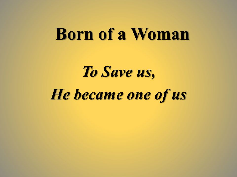 Born of a Woman To Save us, He became one of us