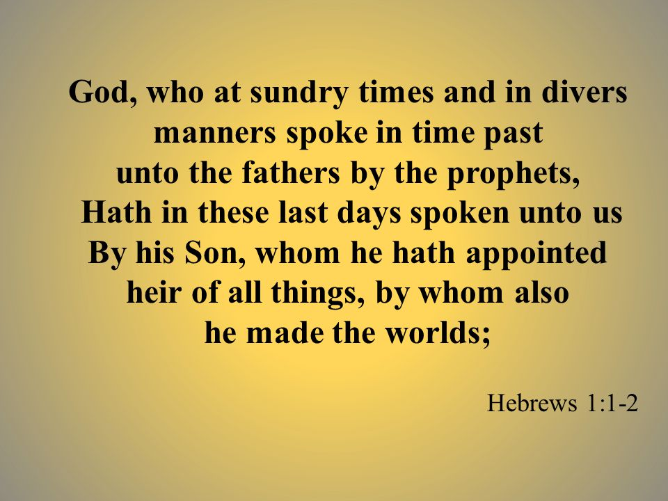 God, who at sundry times and in divers manners spoke in time past unto the fathers by the prophets, Hath in these last days spoken unto us By his Son, whom he hath appointed heir of all things, by whom also he made the worlds; Hebrews 1:1-2