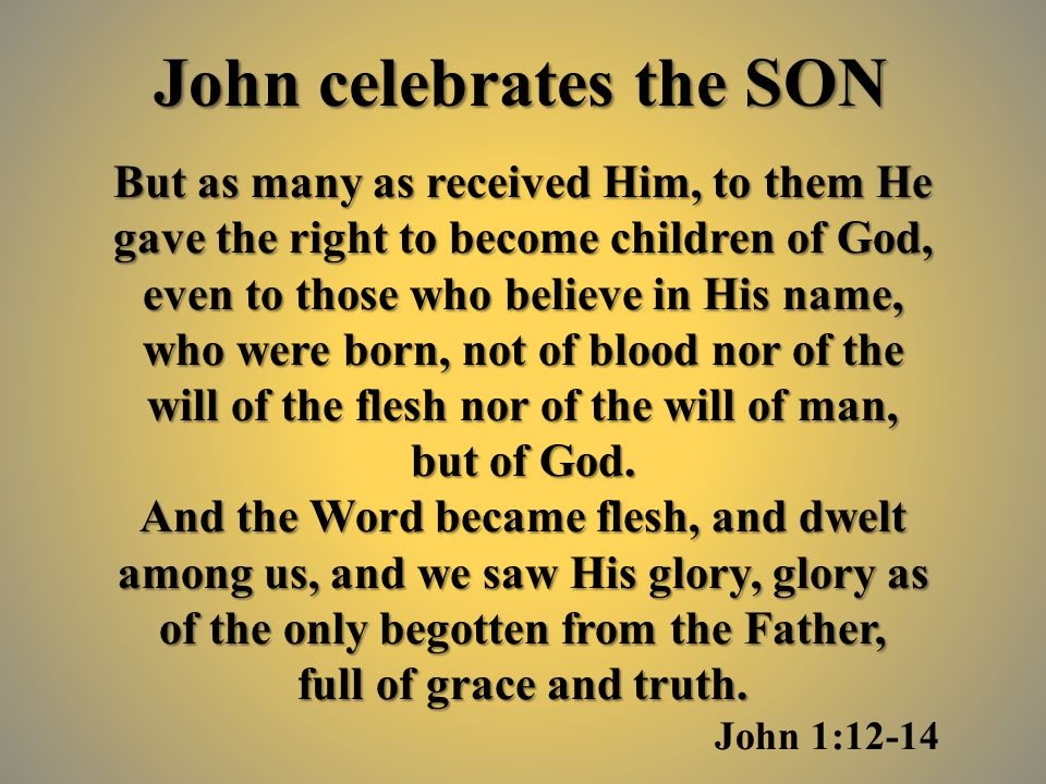 But as many as received Him, to them He gave the right to become children of God, even to those who believe in His name, who were born, not of blood nor of the will of the flesh nor of the will of man, but of God.