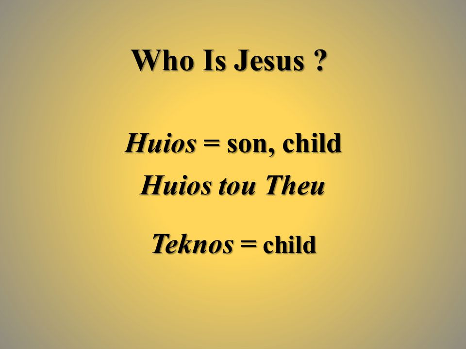 Who Is Jesus ? Huios = son, child Huios tou Theu Teknos = child