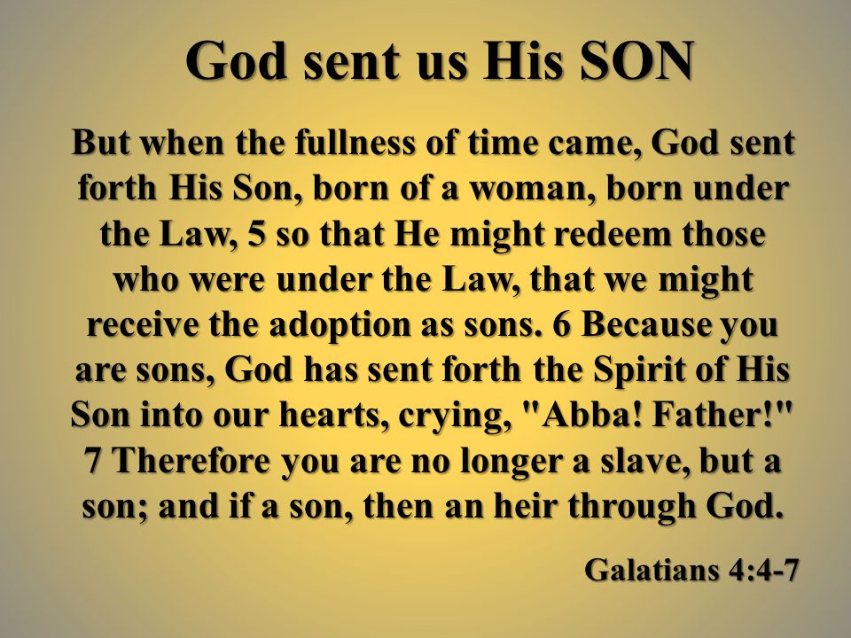 God sent us His SON But when the fullness of time came, God sent forth His Son, born of a woman, born under the Law, 5 so that He might redeem those who were under the Law, that we might receive the adoption as sons.