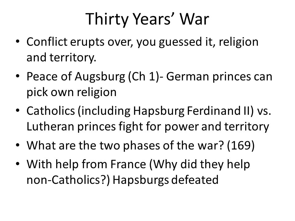 Thirty Years' War Conflict erupts over, you guessed it, religion and territory. Peace of Augsburg (Ch 1)- German princes can pick own religion Catholi