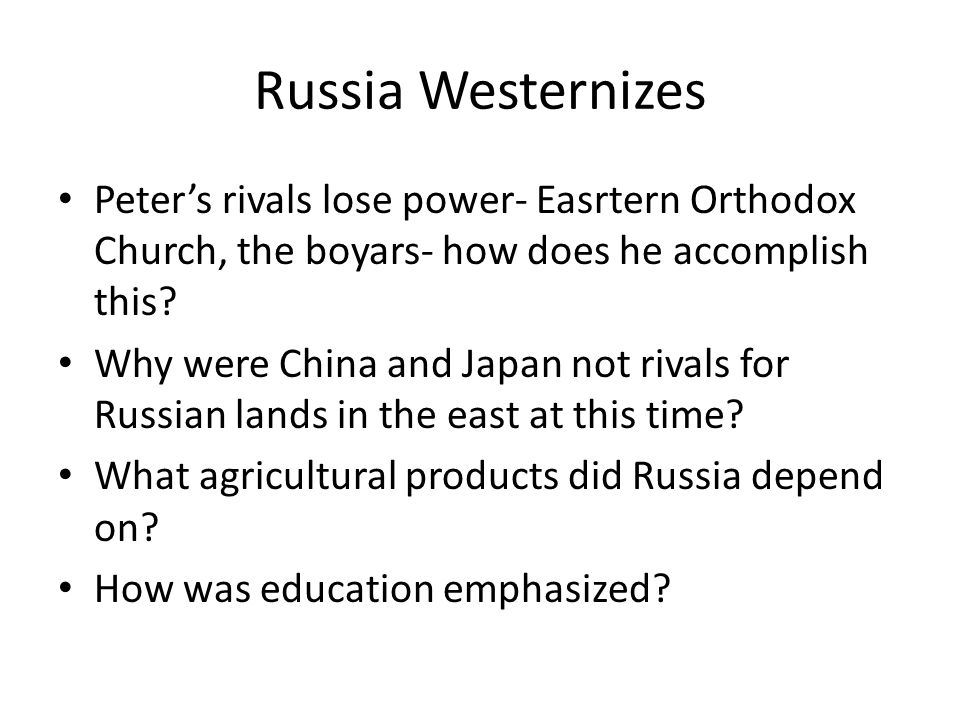 Russia Westernizes Peter's rivals lose power- Easrtern Orthodox Church, the boyars- how does he accomplish this? Why were China and Japan not rivals f