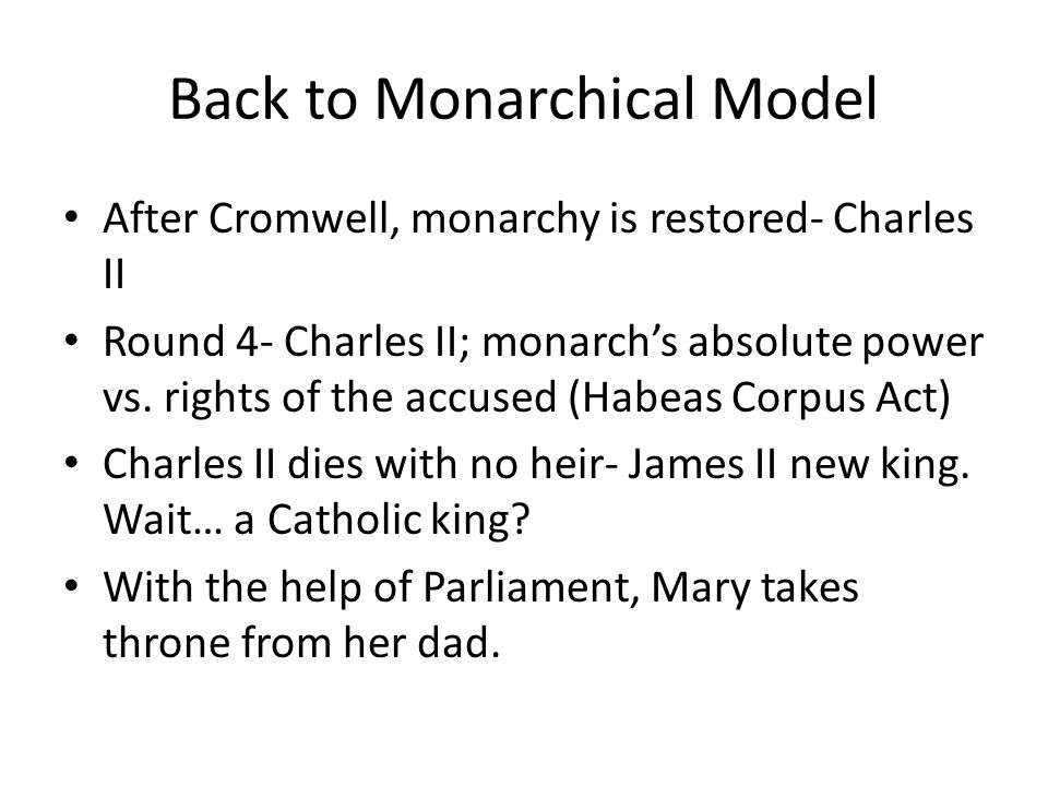 Back to Monarchical Model After Cromwell, monarchy is restored- Charles II Round 4- Charles II; monarch's absolute power vs. rights of the accused (Ha
