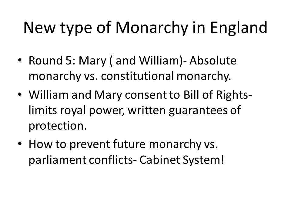 New type of Monarchy in England Round 5: Mary ( and William)- Absolute monarchy vs. constitutional monarchy. William and Mary consent to Bill of Right