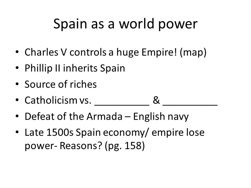 Spain as a world power Charles V controls a huge Empire! (map) Phillip II inherits Spain Source of riches Catholicism vs. __________ & __________ Defe