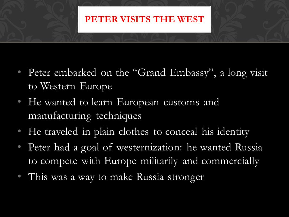 """Peter embarked on the """"Grand Embassy"""", a long visit to Western Europe He wanted to learn European customs and manufacturing techniques He traveled in"""