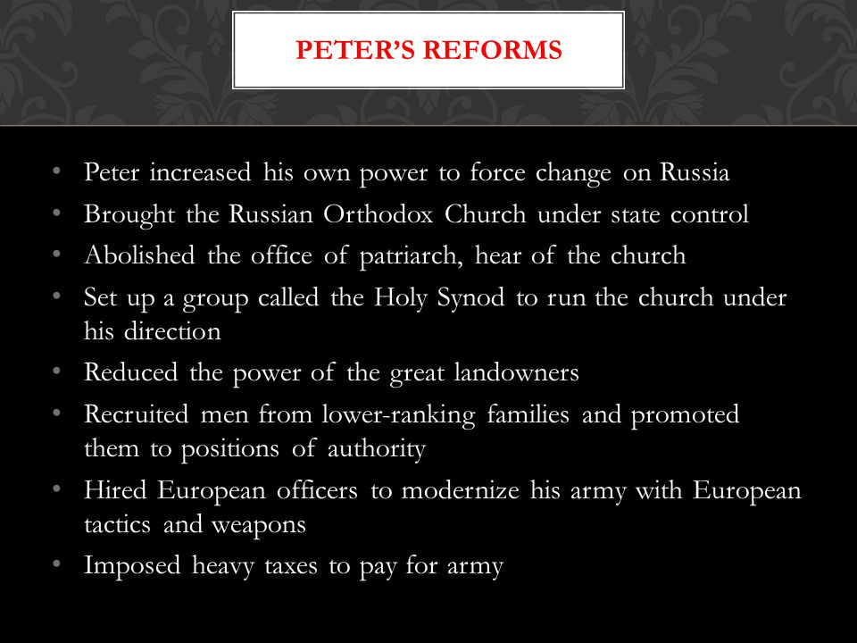 Peter increased his own power to force change on Russia Brought the Russian Orthodox Church under state control Abolished the office of patriarch, hear of the church Set up a group called the Holy Synod to run the church under his direction Reduced the power of the great landowners Recruited men from lower-ranking families and promoted them to positions of authority Hired European officers to modernize his army with European tactics and weapons Imposed heavy taxes to pay for army PETER'S REFORMS
