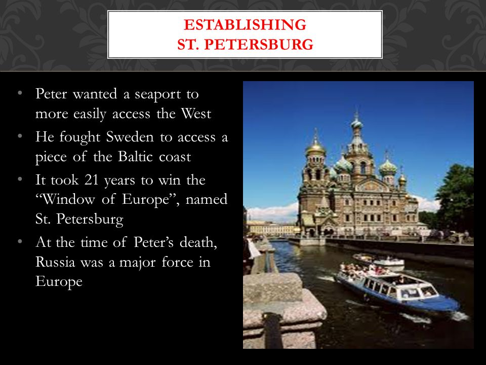 Peter wanted a seaport to more easily access the West He fought Sweden to access a piece of the Baltic coast It took 21 years to win the Window of Europe , named St.