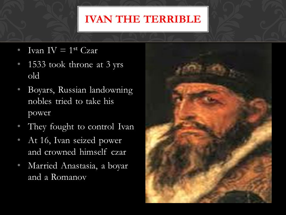 Ivan IV = 1 st Czar 1533 took throne at 3 yrs old Boyars, Russian landowning nobles tried to take his power They fought to control Ivan At 16, Ivan seized power and crowned himself czar Married Anastasia, a boyar and a Romanov IVAN THE TERRIBLE