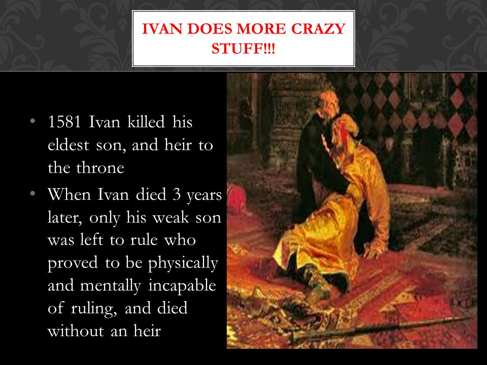 1581 Ivan killed his eldest son, and heir to the throne When Ivan died 3 years later, only his weak son was left to rule who proved to be physically and mentally incapable of ruling, and died without an heir IVAN DOES MORE CRAZY STUFF!!!