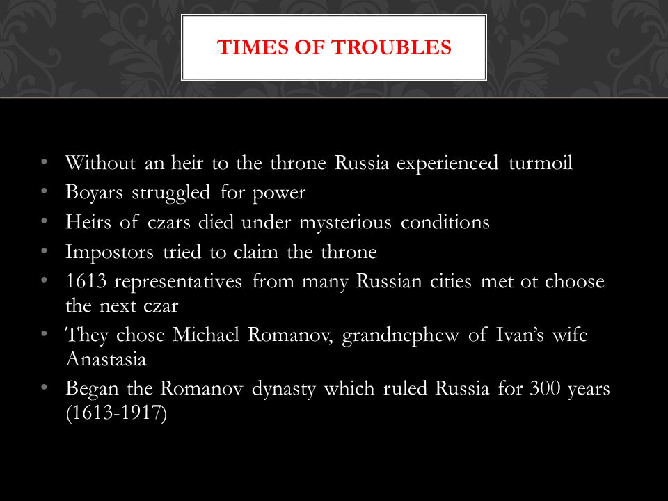 Without an heir to the throne Russia experienced turmoil Boyars struggled for power Heirs of czars died under mysterious conditions Impostors tried to claim the throne 1613 representatives from many Russian cities met ot choose the next czar They chose Michael Romanov, grandnephew of Ivan's wife Anastasia Began the Romanov dynasty which ruled Russia for 300 years (1613-1917 ) TIMES OF TROUBLES