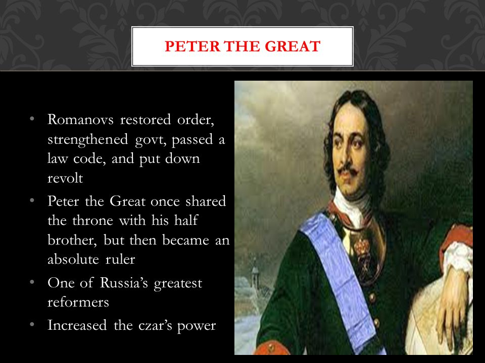 Romanovs restored order, strengthened govt, passed a law code, and put down revolt Peter the Great once shared the throne with his half brother, but then became an absolute ruler One of Russia's greatest reformers Increased the czar's power PETER THE GREAT