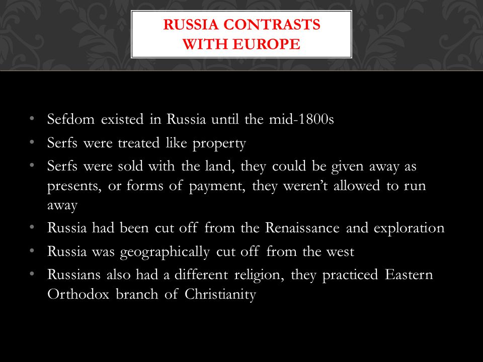 Sefdom existed in Russia until the mid-1800s Serfs were treated like property Serfs were sold with the land, they could be given away as presents, or
